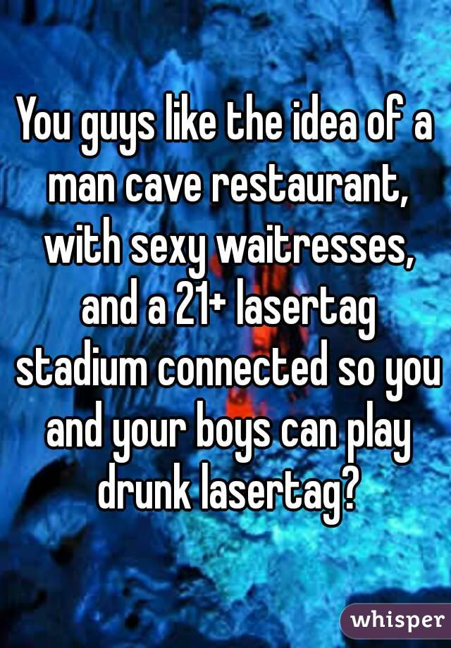 You guys like the idea of a man cave restaurant, with sexy waitresses, and a 21+ lasertag stadium connected so you and your boys can play drunk lasertag?