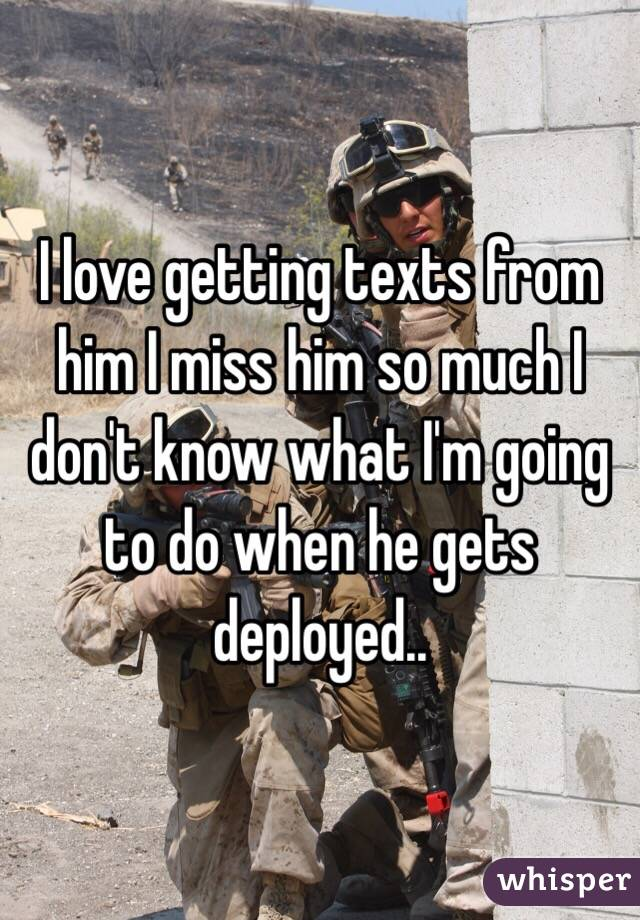 I love getting texts from him I miss him so much I don't know what I'm going to do when he gets deployed..