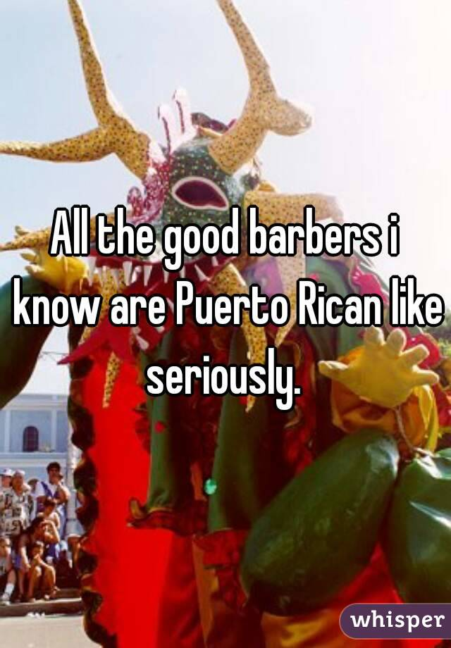 All the good barbers i know are Puerto Rican like seriously.