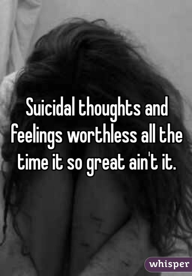 Suicidal thoughts and feelings worthless all the time it so great ain't it.