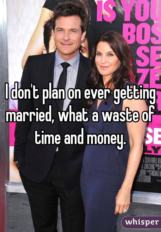 I don't plan on ever getting married, what a waste of time and money.