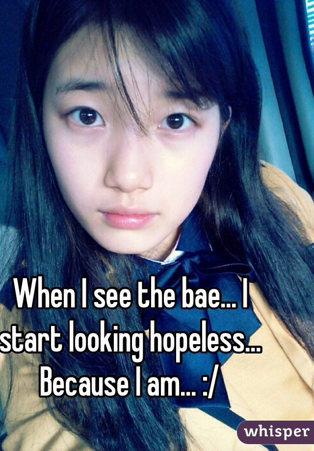 When I see the bae... I start looking hopeless... Because I am... :/
