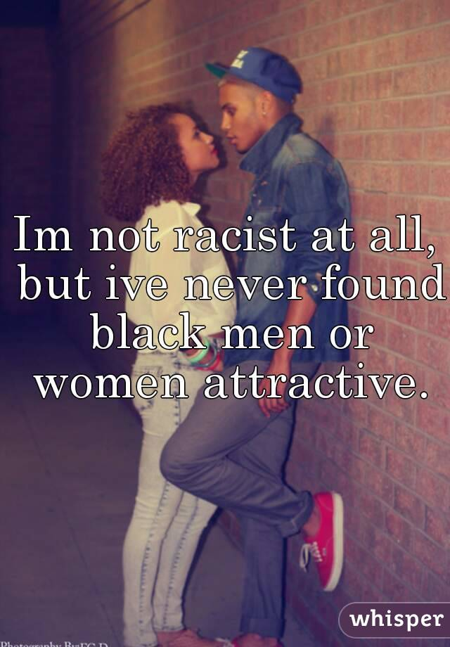 Im not racist at all, but ive never found black men or women attractive.