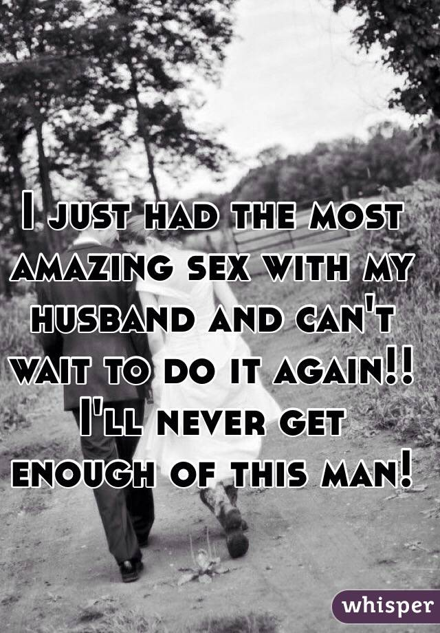 I just had the most amazing sex with my husband and can't wait to do it again!! I'll never get enough of this man!