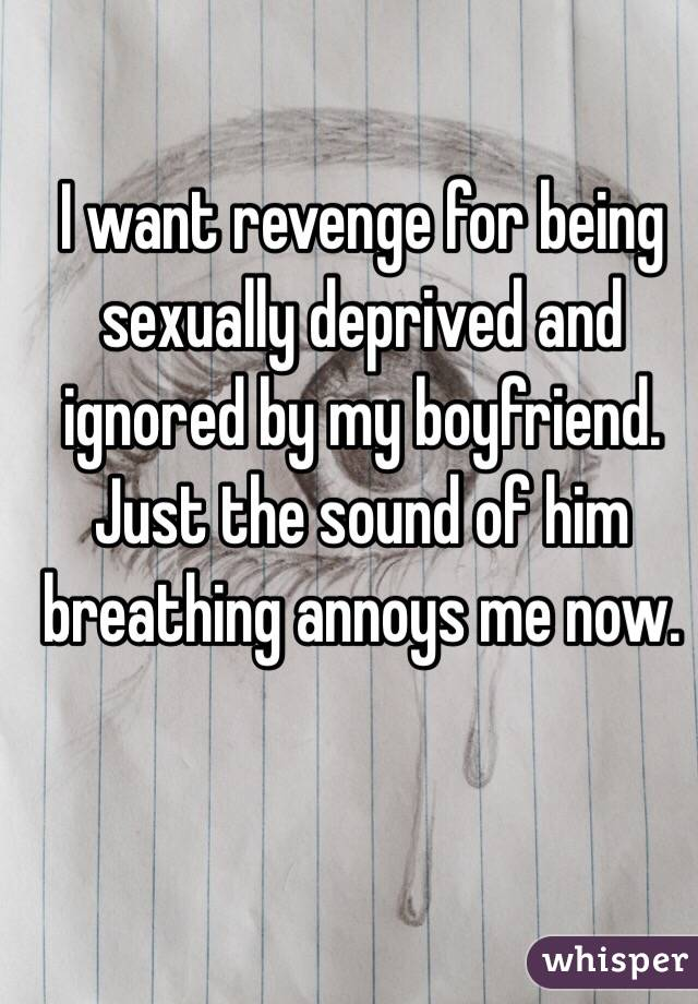 I want revenge for being sexually deprived and ignored by my boyfriend. Just the sound of him breathing annoys me now.