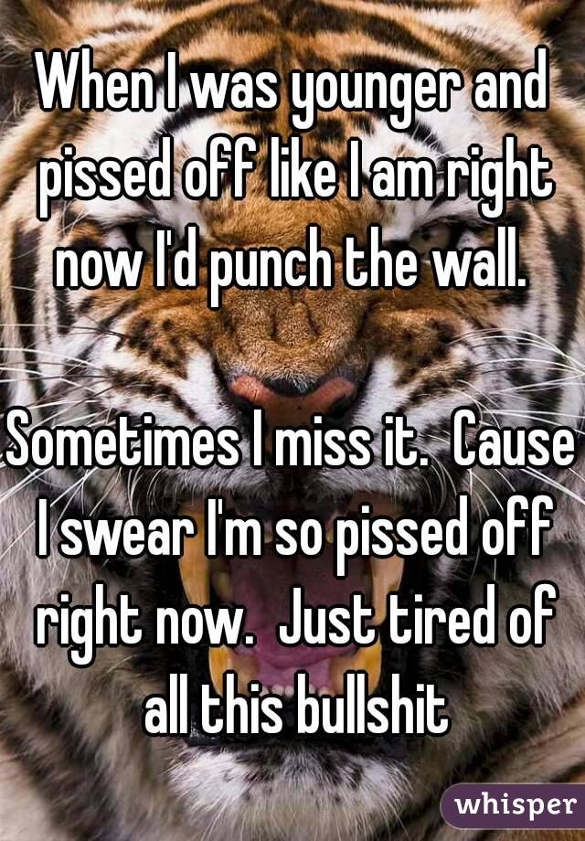 When I was younger and pissed off like I am right now I'd punch the wall.   Sometimes I miss it.  Cause I swear I'm so pissed off right now.  Just tired of all this bullshit