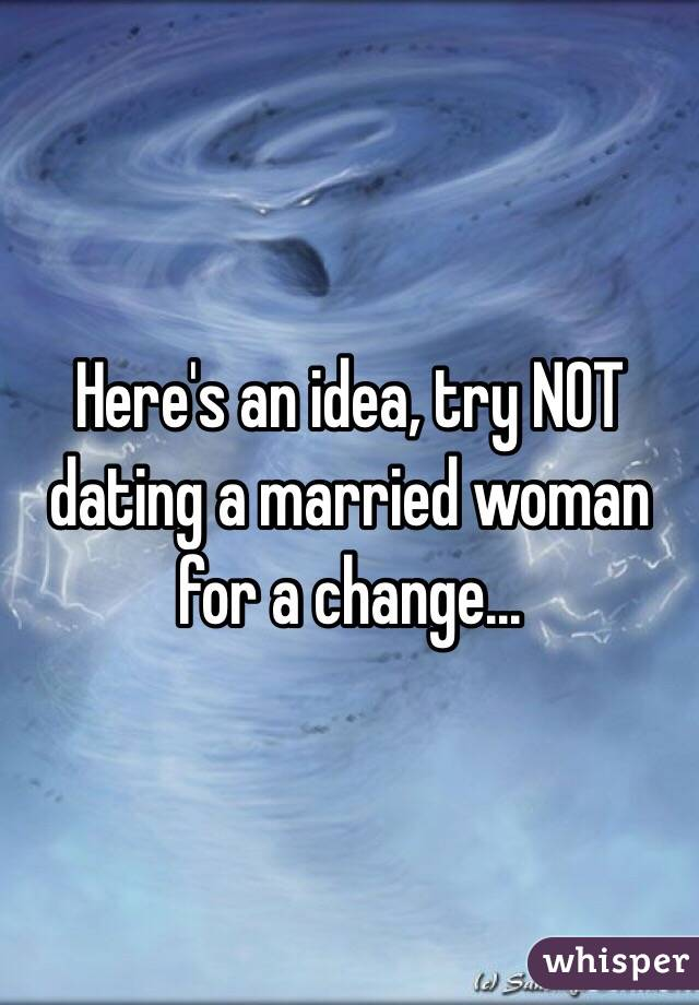 Here's an idea, try NOT dating a married woman for a change...
