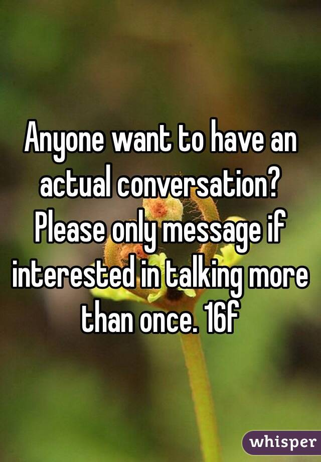Anyone want to have an actual conversation? Please only message if interested in talking more than once. 16f