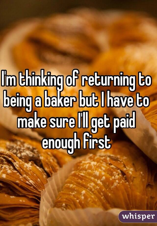 I'm thinking of returning to being a baker but I have to make sure I'll get paid enough first