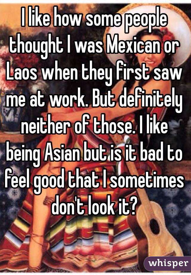 I like how some people thought I was Mexican or Laos when they first saw me at work. But definitely neither of those. I like being Asian but is it bad to feel good that I sometimes don't look it?