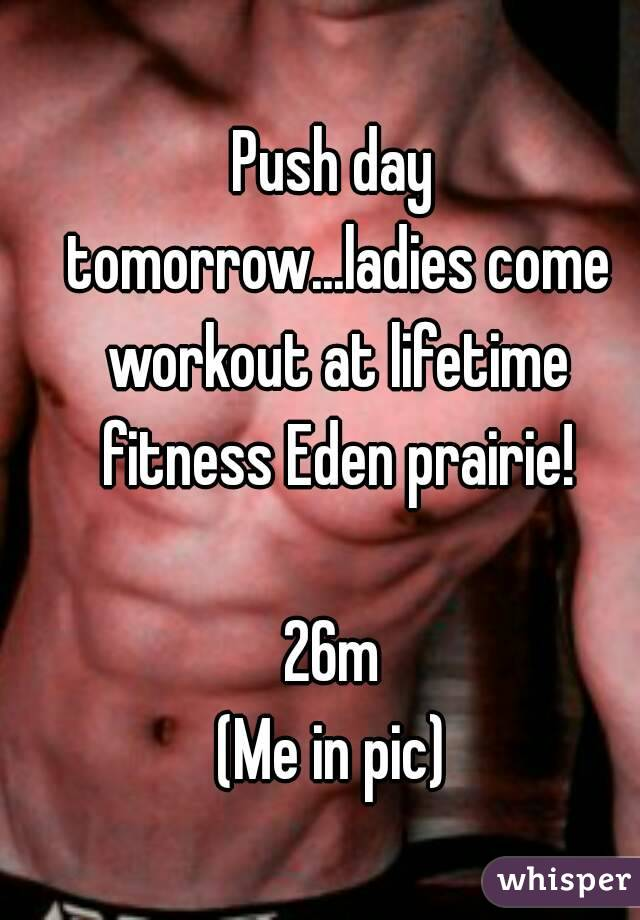Push day tomorrow...ladies come workout at lifetime fitness Eden prairie!  26m (Me in pic)