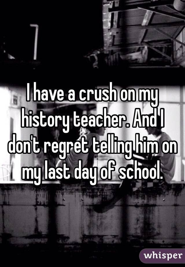 I have a crush on my history teacher. And I don't regret telling him on my last day of school.