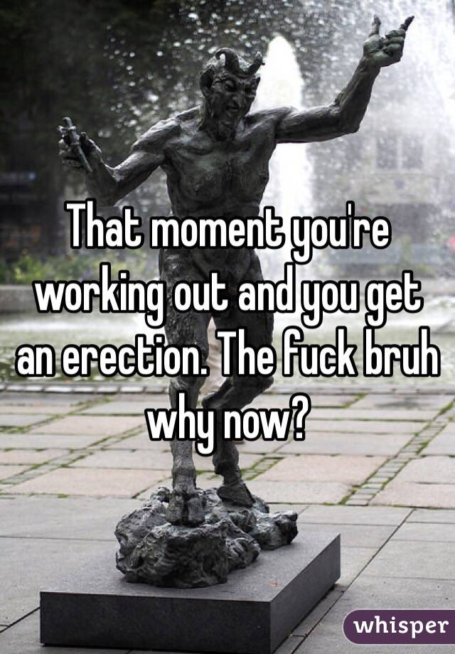 That moment you're working out and you get an erection. The fuck bruh why now?