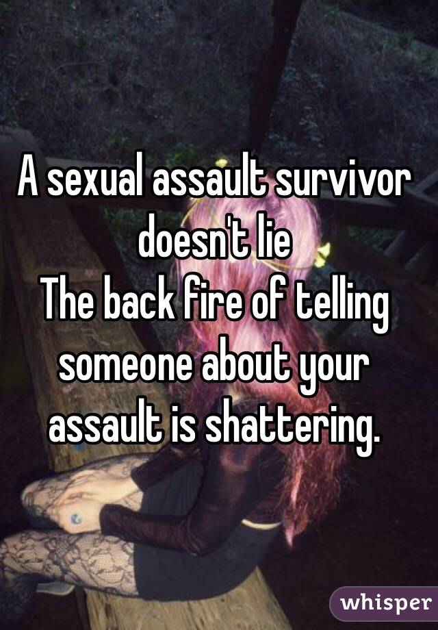 A sexual assault survivor doesn't lie The back fire of telling someone about your assault is shattering.