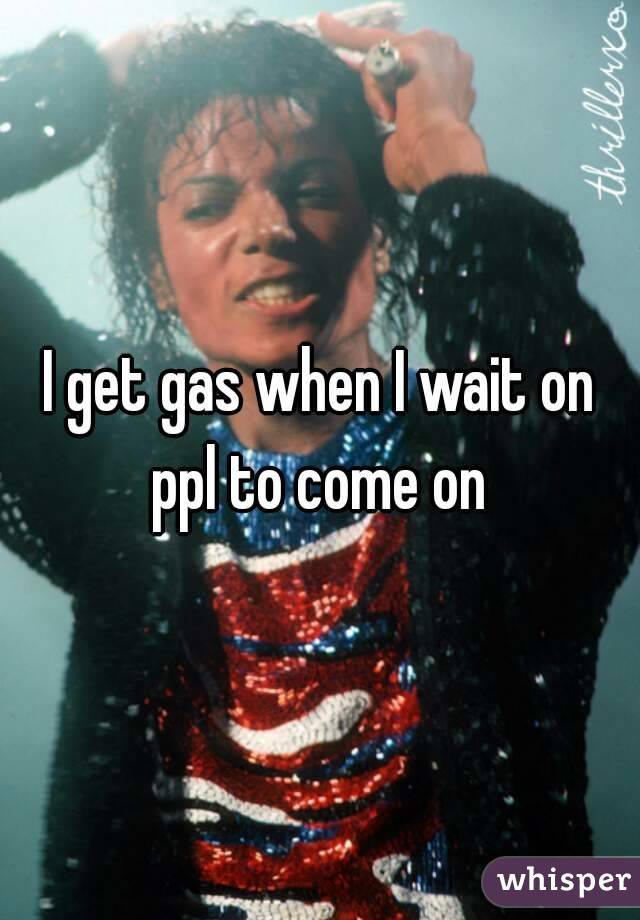 I get gas when I wait on ppl to come on