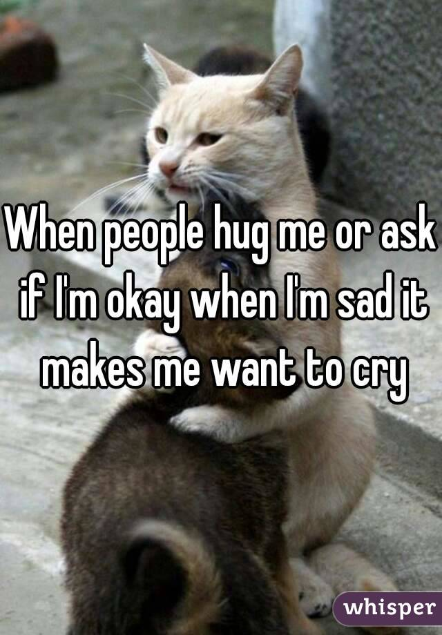 When people hug me or ask if I'm okay when I'm sad it makes me want to cry
