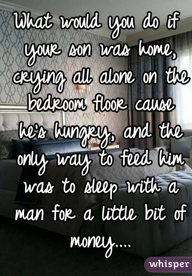 What would you do if your son was home, crying all alone on the bedroom floor cause he's hungry, and the only way to feed him was to sleep with a man for a little bit of money....