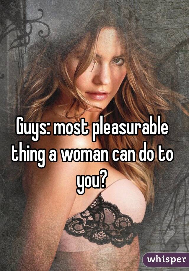 Guys: most pleasurable thing a woman can do to you?