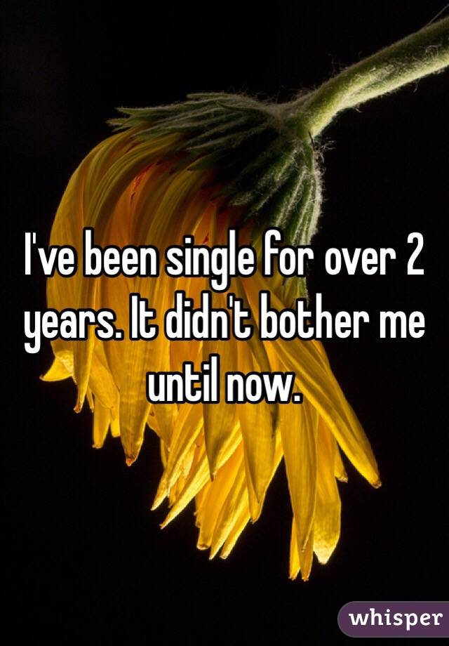 I've been single for over 2 years. It didn't bother me until now.