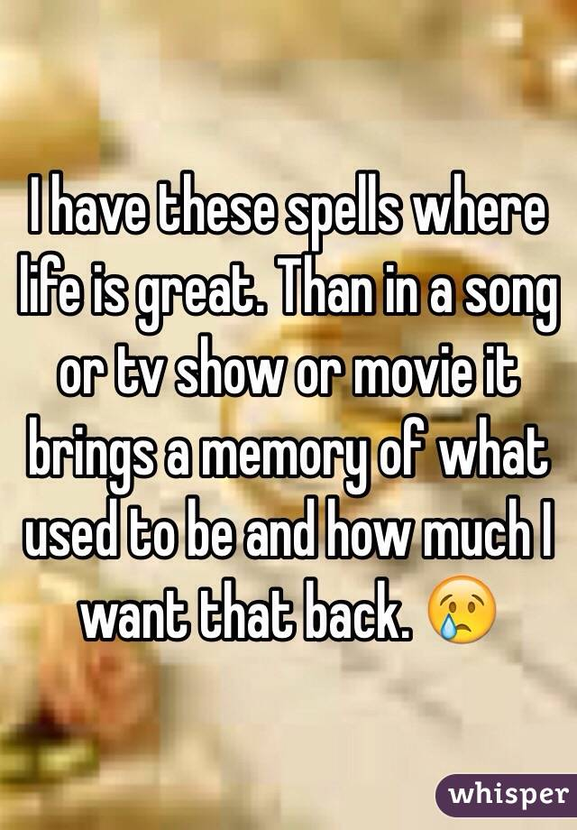I have these spells where life is great. Than in a song or tv show or movie it brings a memory of what used to be and how much I want that back. 😢