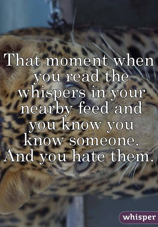That moment when you read the whispers in your nearby feed and you know you know someone. And you hate them.