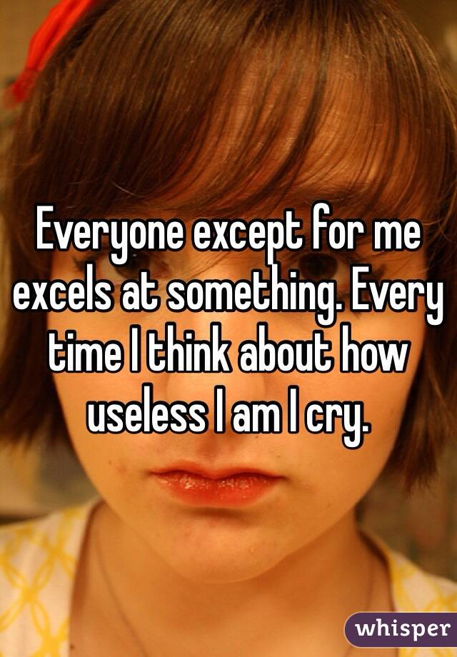 Everyone except for me excels at something. Every time I think about how useless I am I cry.