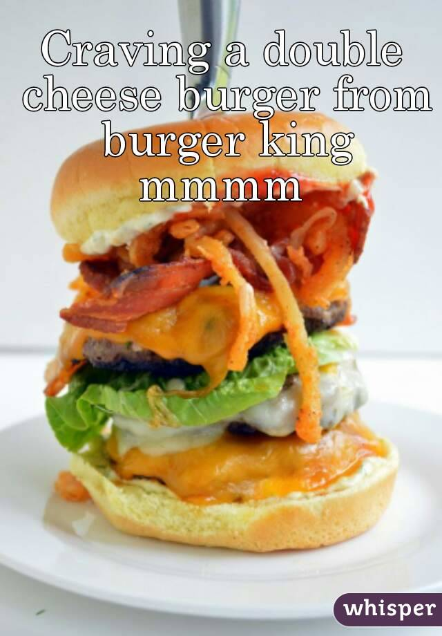 Craving a double cheese burger from burger king mmmm