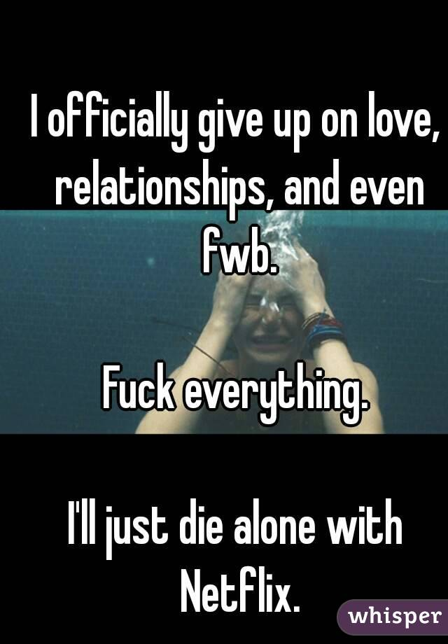 I officially give up on love, relationships, and even fwb.  Fuck everything.  I'll just die alone with Netflix.