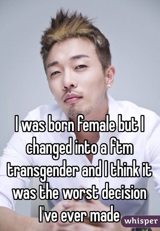 I was born female but I changed into a ftm transgender and I think it was the worst decision I've ever made