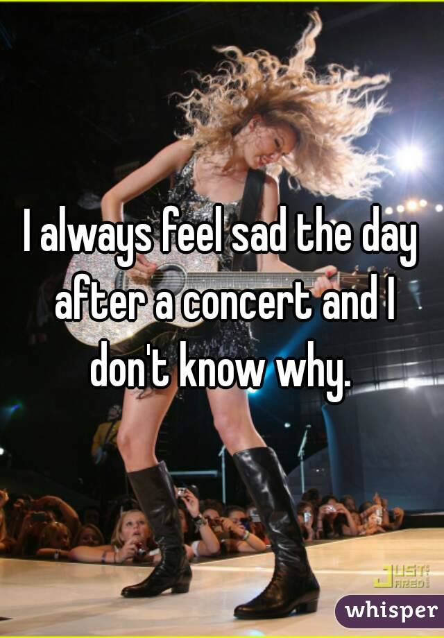 I always feel sad the day after a concert and I don't know why.