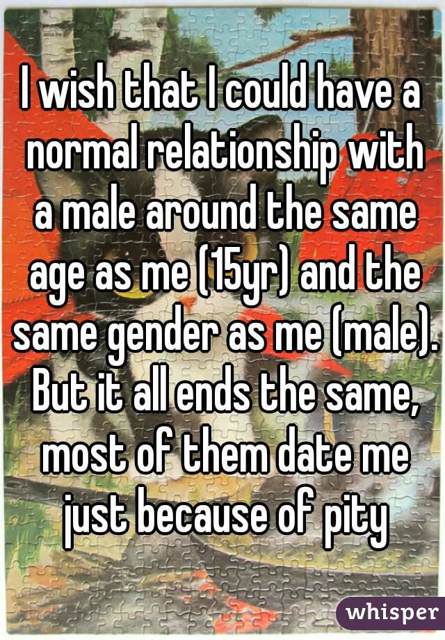 I wish that I could have a normal relationship with a male around the same age as me (15yr) and the same gender as me (male). But it all ends the same, most of them date me just because of pity