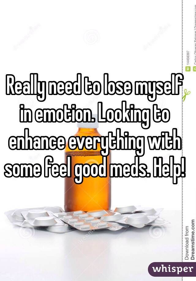 Really need to lose myself in emotion. Looking to enhance everything with some feel good meds. Help!
