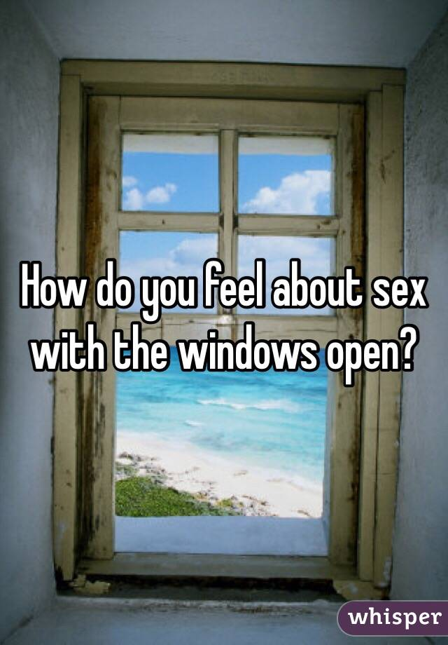 How do you feel about sex with the windows open?