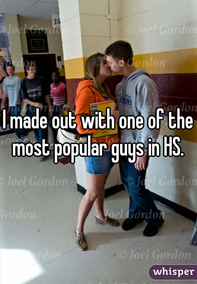 I made out with one of the most popular guys in HS.