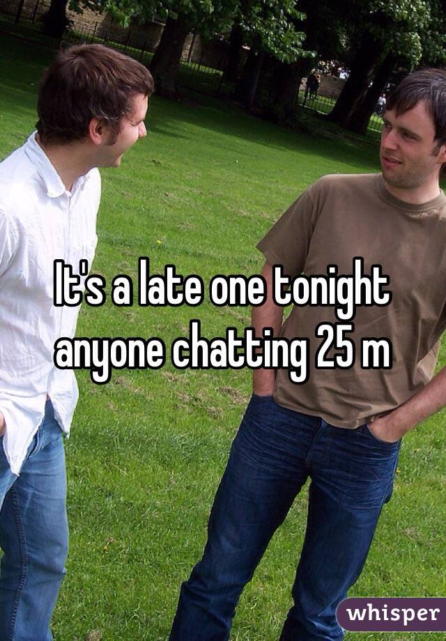 It's a late one tonight anyone chatting 25 m