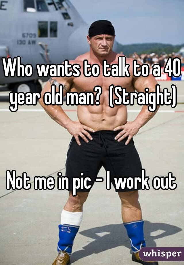 Who wants to talk to a 40 year old man?  (Straight)   Not me in pic - I work out