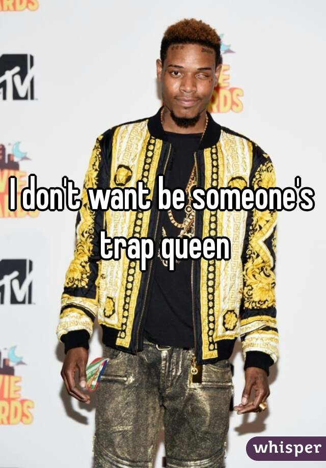 I don't want be someone's trap queen