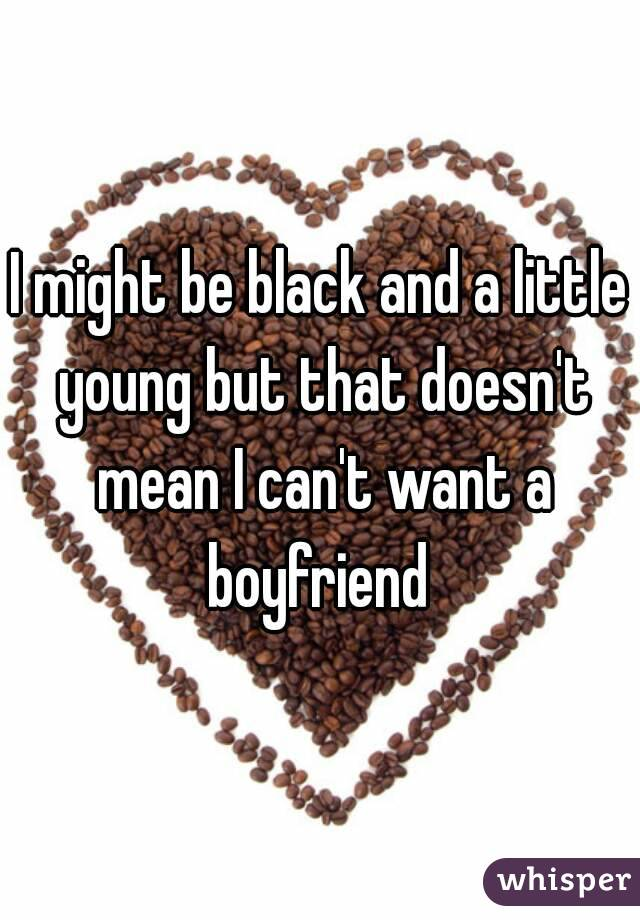 I might be black and a little young but that doesn't mean I can't want a boyfriend