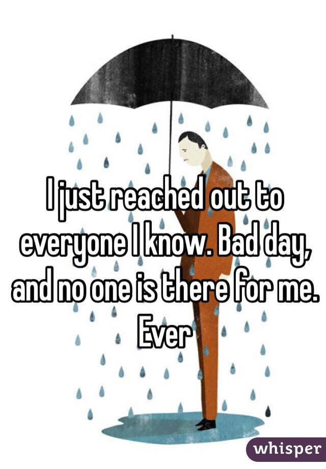 I just reached out to everyone I know. Bad day, and no one is there for me. Ever