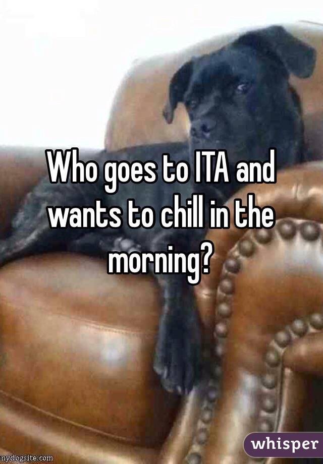 Who goes to ITA and wants to chill in the morning?