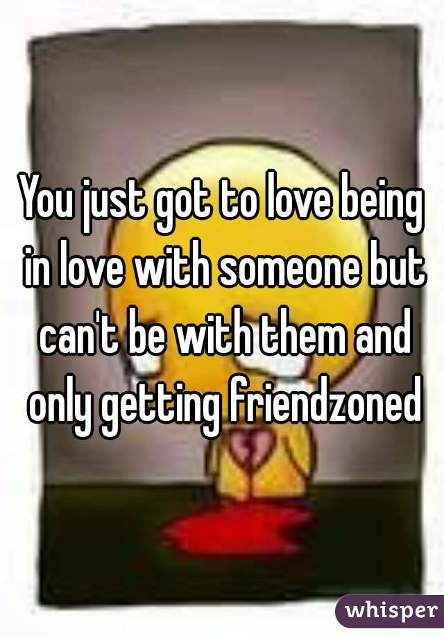You just got to love being in love with someone but can't be with them and only getting friendzoned