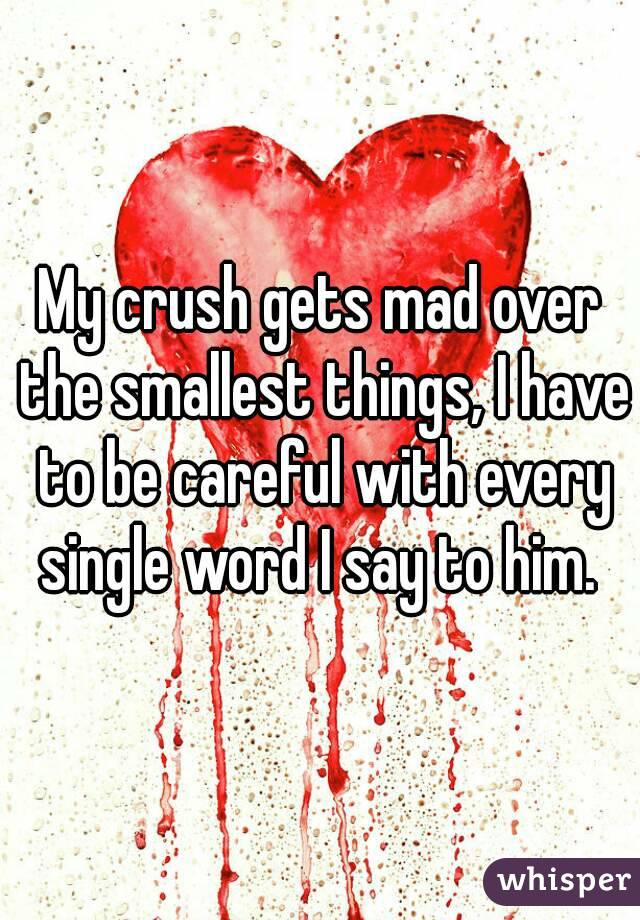 My crush gets mad over the smallest things, I have to be careful with every single word I say to him.