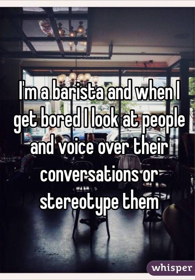 I'm a barista and when I get bored I look at people and voice over their conversations or stereotype them