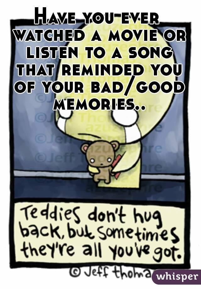 Have you ever watched a movie or listen to a song that reminded you of your bad/good memories..