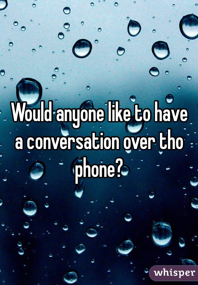 Would anyone like to have a conversation over tho phone?
