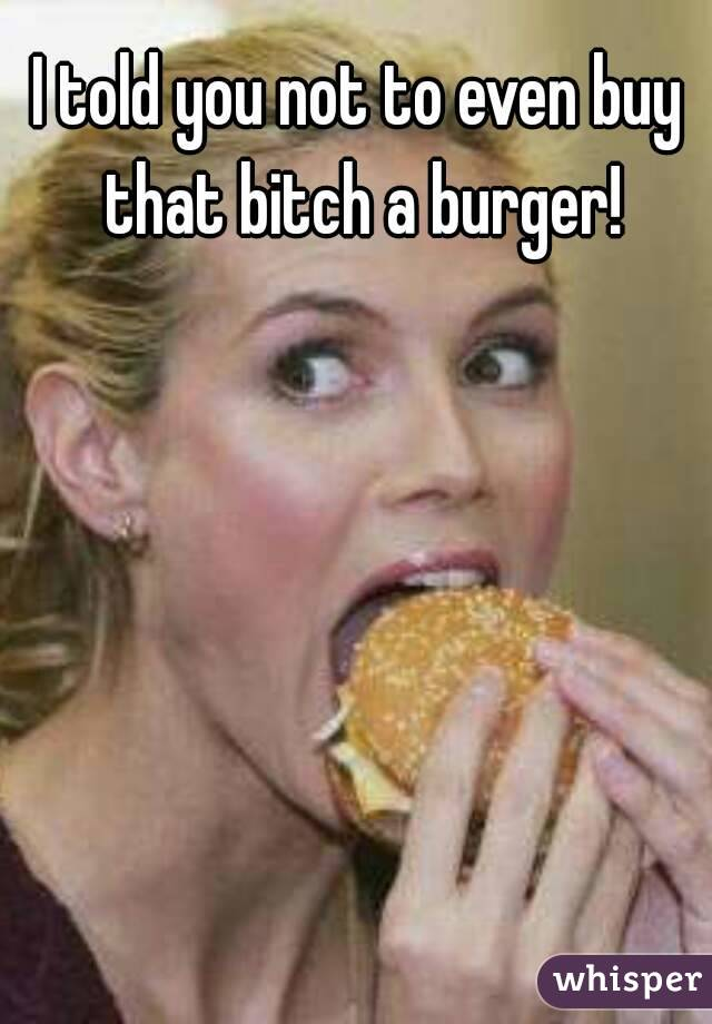 I told you not to even buy that bitch a burger!