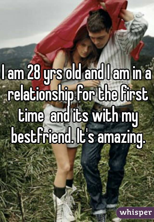 I am 28 yrs old and I am in a relationship for the first time  and its with my bestfriend. It's amazing.