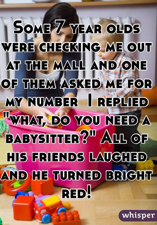 """Some 7 year olds were checking me out at the mall and one of them asked me for my number  I replied """"what, do you need a babysitter?"""" All of his friends laughed and he turned bright red!"""