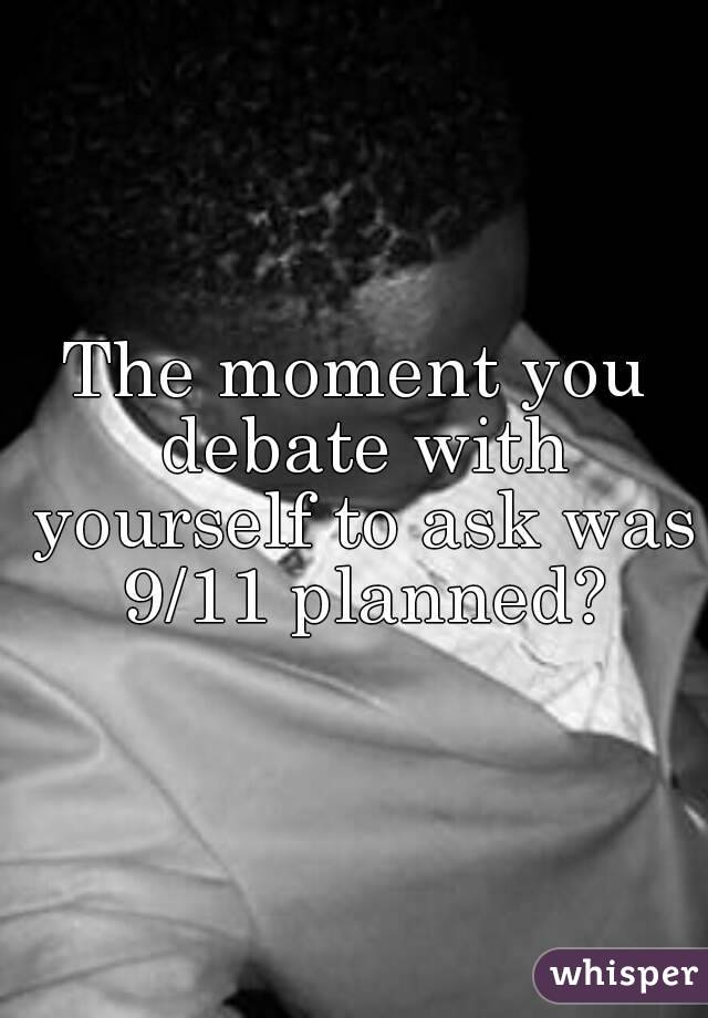 The moment you debate with yourself to ask was 9/11 planned?