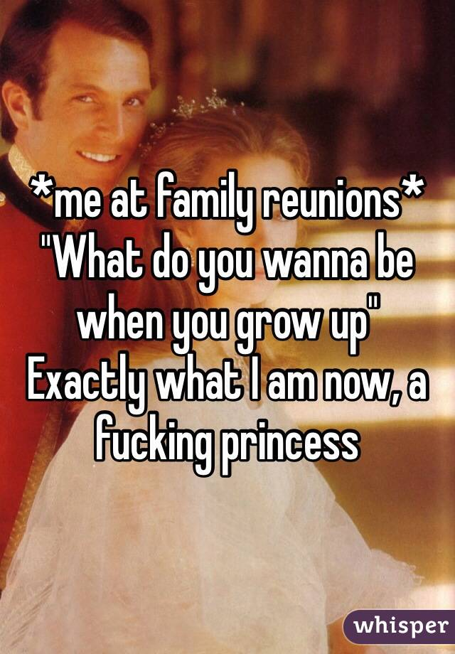 """*me at family reunions* """"What do you wanna be when you grow up""""  Exactly what I am now, a fucking princess"""